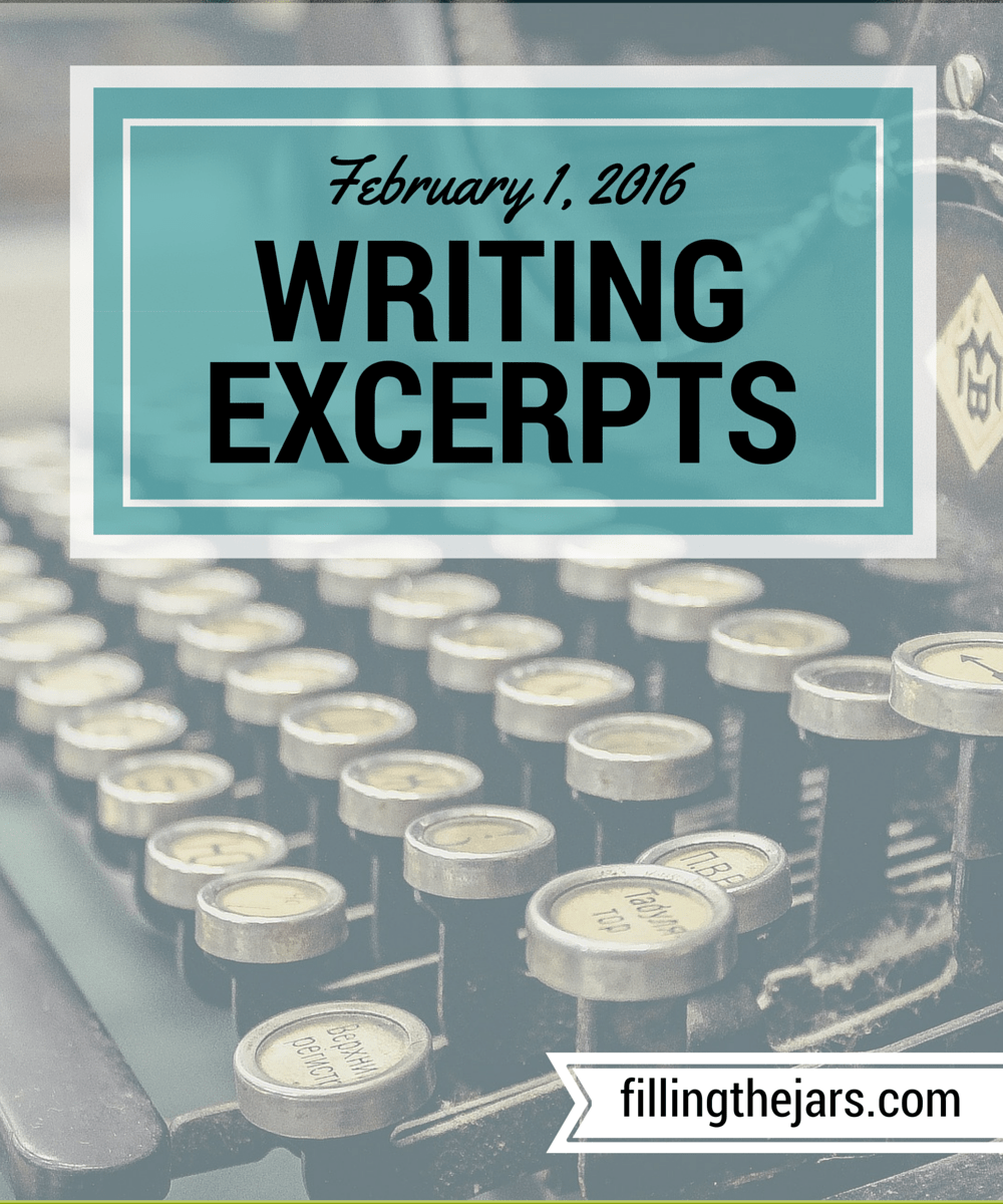 Writing Excerpts - February 1, 2016 - www.fillingthejars.com | I challenged myself to post some of the things I write each week. Here they are - the first weekly collection of excerpts from my morning 500-word daily writings.