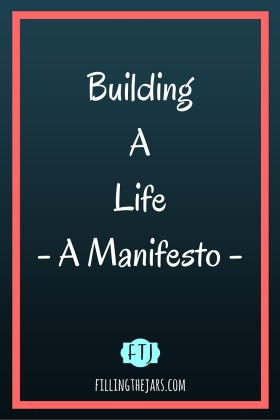 Building a Life - A Manifesto   www.fillingthejars.com   We meander through our days collecting stuff - beliefs about others and ourselves, physical items, etc. - and we build a life with our collection. Rarely do we consider whether or not it all fits together properly.