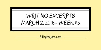 Writing Excerpts - March 2, 2016 | www.fillingthejars.com | Confession time: I have allowed myself to get out of the daily writing habit. Somewhat embarrassing, somewhat expected, and completely sad.