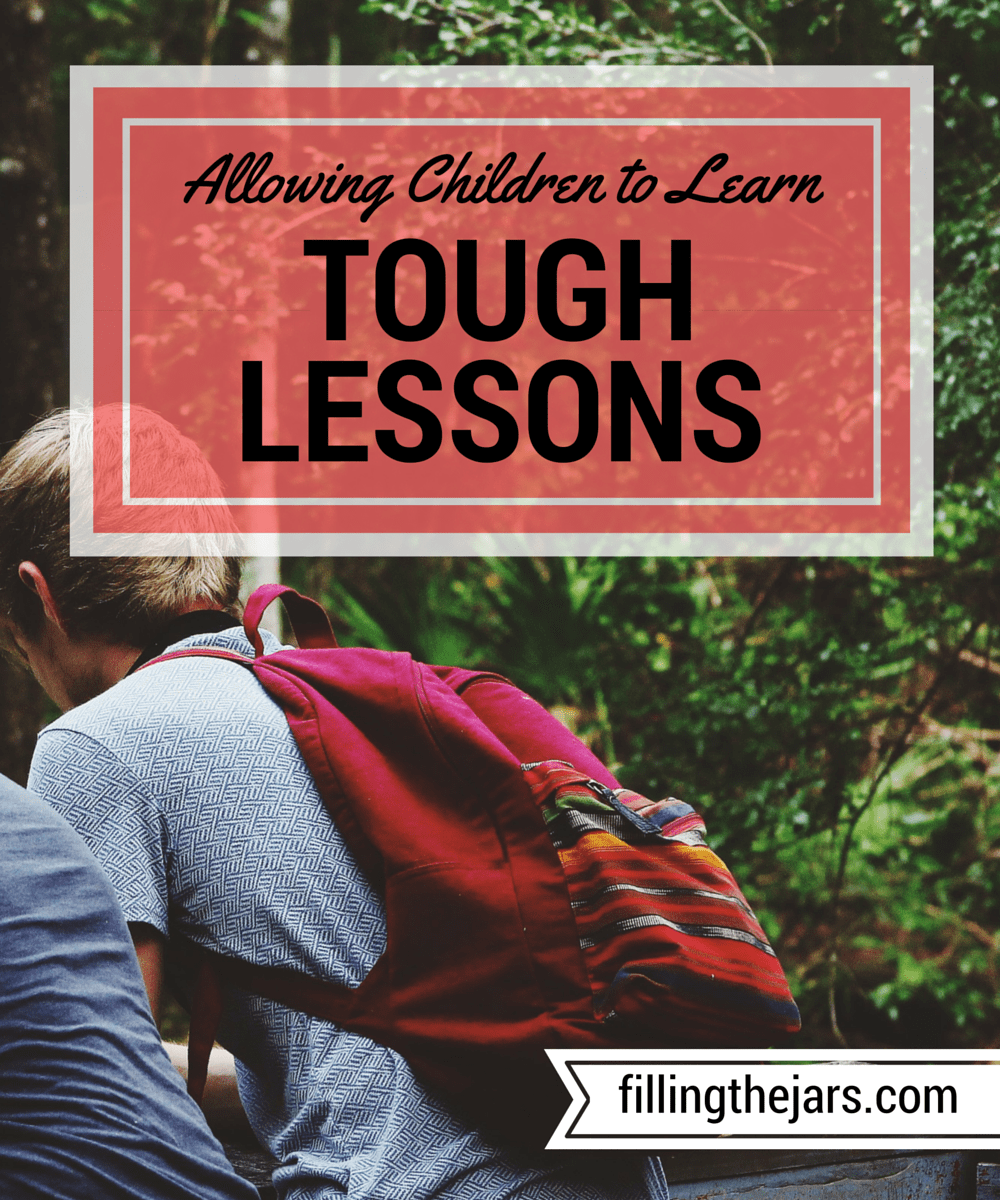 Why We Should Allow Children to Learn Tough Lessons | www.fillingthejars.com | We need to allow children to learn, mature, and take responsibility for their actions and decisions - or lack thereof. They need to be able to handle life.