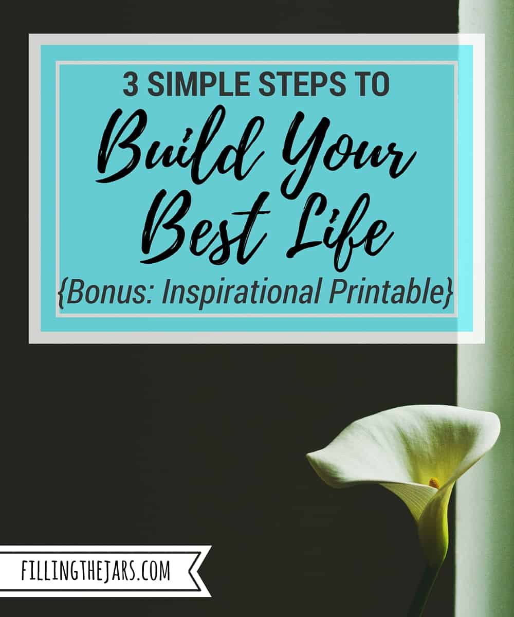 3 Steps to Build Your Best Life EVERY DAY | www.fillingthejars.com | Build Your Best Life with 3 steps -- Planning, Simplifying, and Taking Action. Click through to learn how and download the bonus inspirational printable.
