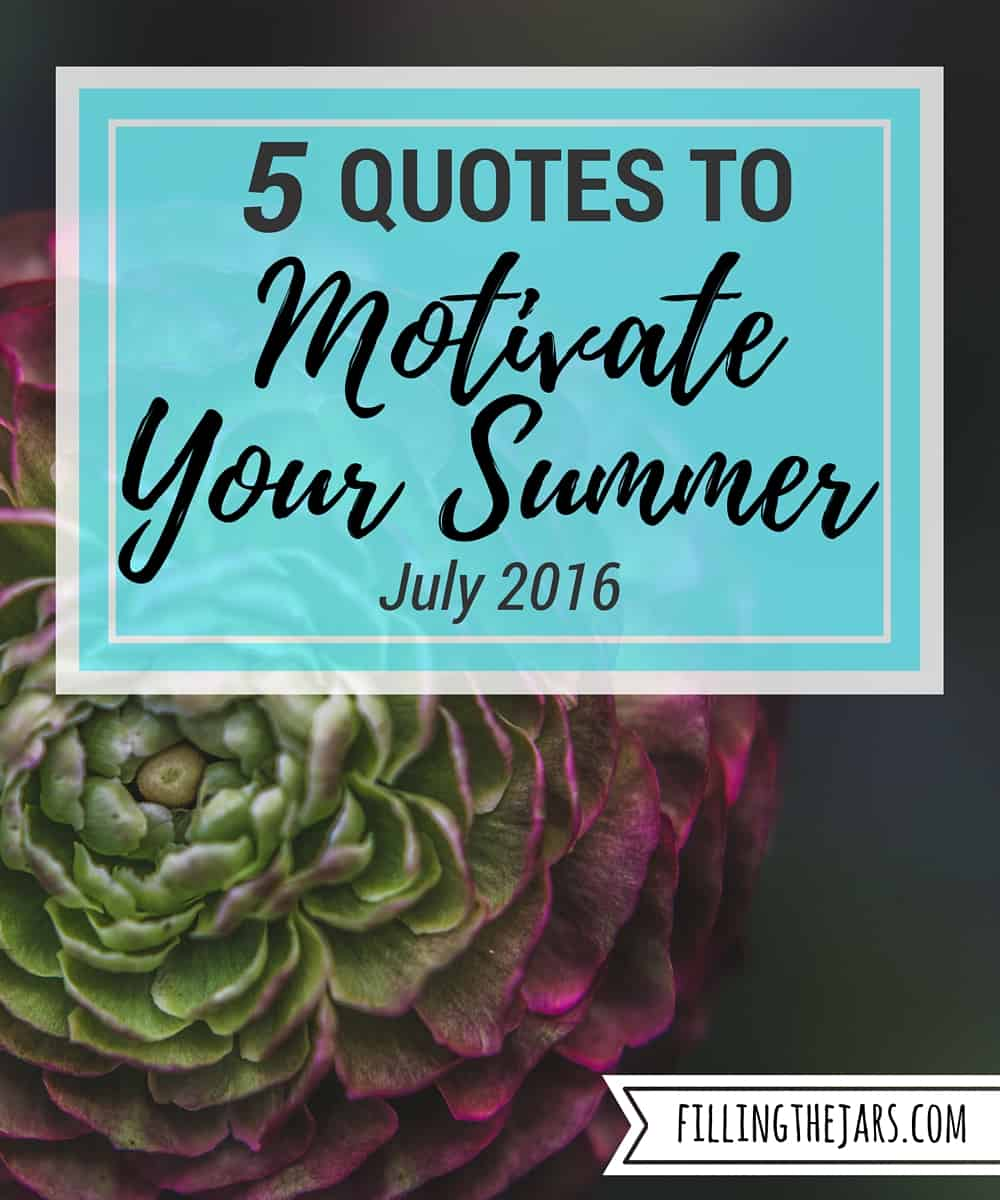 5 Quotes to Motivate Your Summer - July 2016 | Download & enjoy these 5 motivational quotes to make you think, to help you do great work, and to help you remember what summer is supposed to be. | www.fillingthejars.com
