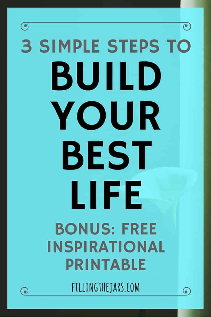 3 Steps to Build Your Best Life EVERY DAY | www.fillingthejars.com | Build Your Best Life with 3 steps — Planning, Simplifying, and Taking Action. Click through to learn how and download the bonus inspirational printable.
