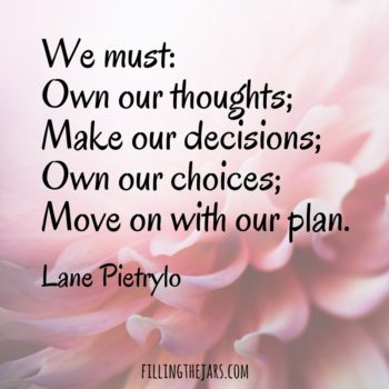 """We must: Own our thoughts; Make our decisions; Own our choices; Move on with our plan."" -- Lane Pietrylo 