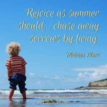 """Rejoice as summer should…chase away sorrows by living."" ― Melissa Marr 