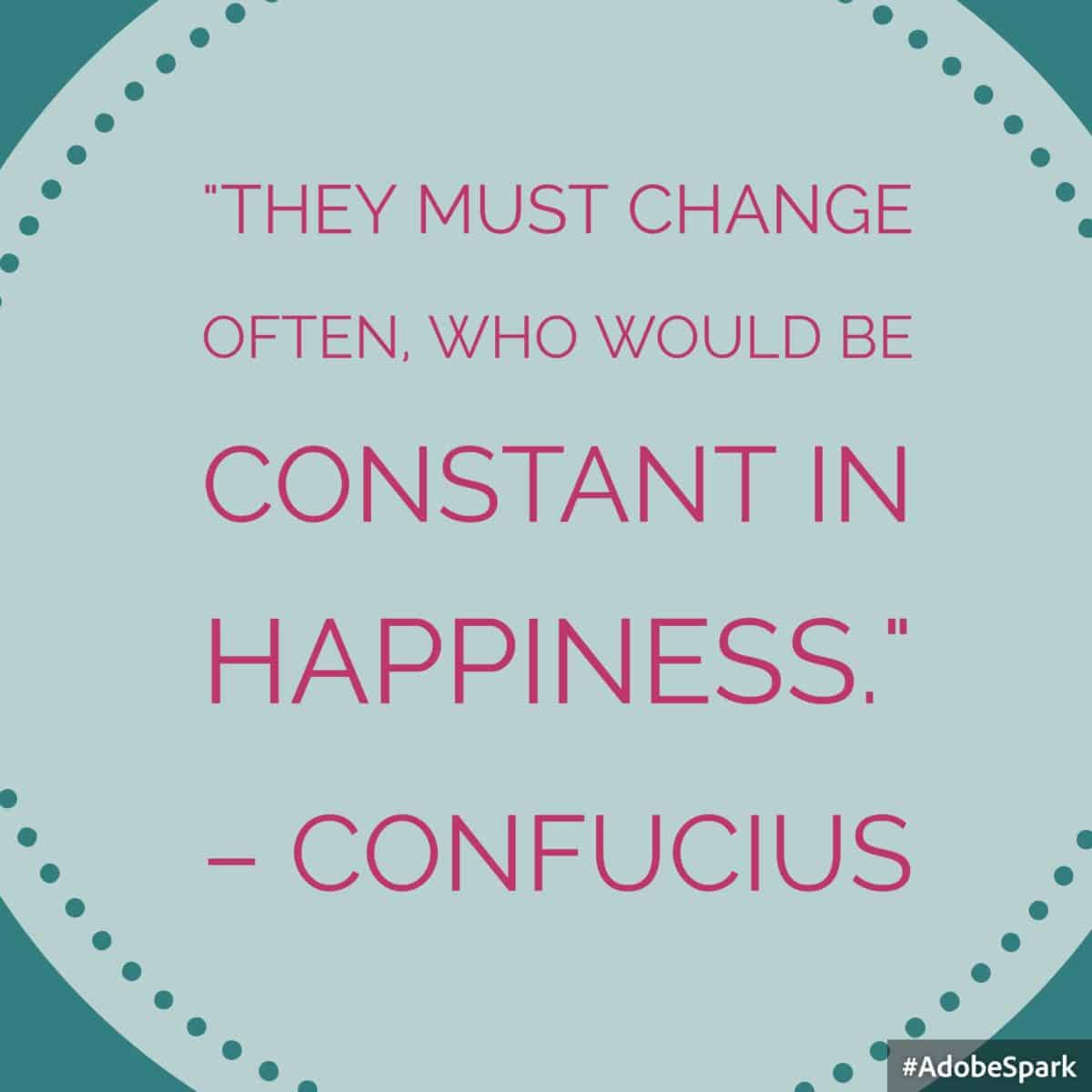 """""""They must change often, who would be constant in happiness."""" – Confucius 