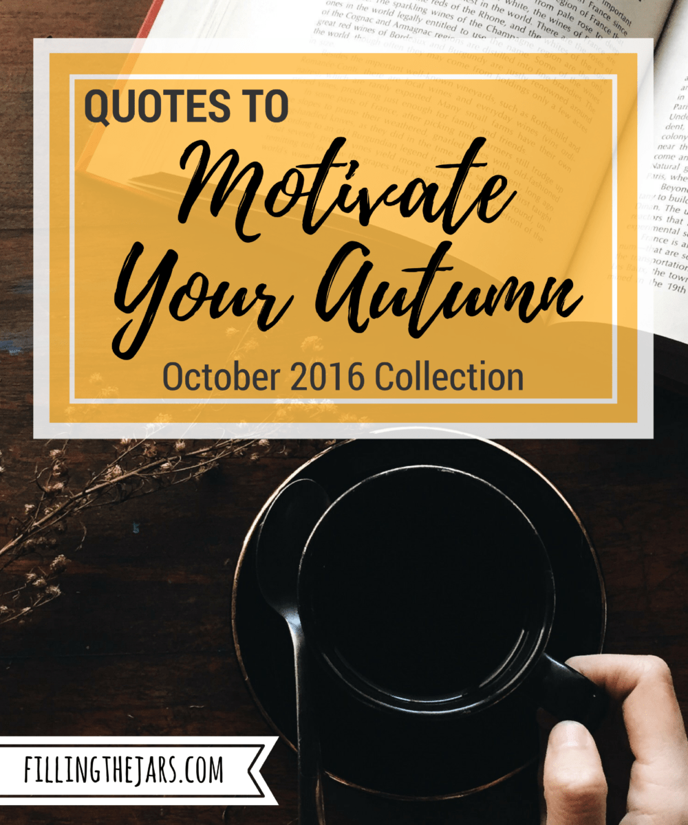 5 Quotes to Motivate Your Autumn | Here are some positive quotes to motivate and inspire you to keep thinking and working toward your Best Life. Click through to share them, print them, Pin them... | www.fillingthejars.com