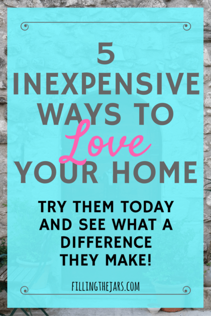 5 Inexpensive Ways to Love Your Home | A few changes can make a huge difference in how you feel about your home – and most of them are free! Click through to read more… | www.fillingthejars.com