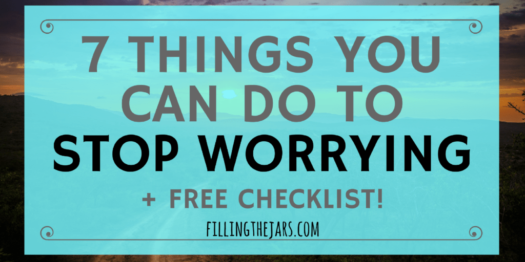 7 Pieces of Timely Advice to Help You Stop Worrying | Have you been feeling anxious or overwhelmed? Maybe your mind won't turn off at night? Click through for advice to help stop worrying + a FREE checklist of action steps you can take TODAY! | www.fillingthejars.com