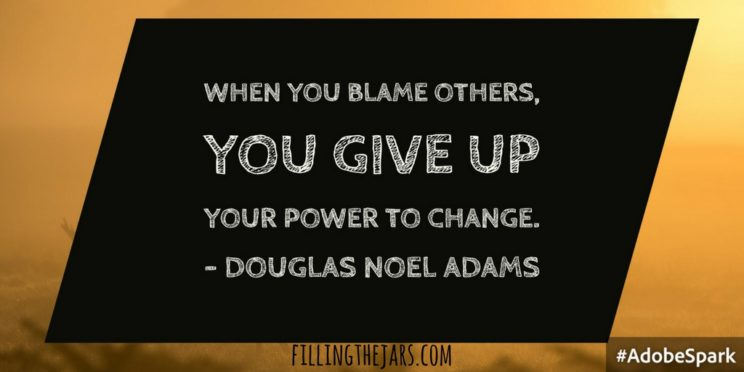 """When you blame others, you give up your power to change."" -- Douglas Noel Adams 
