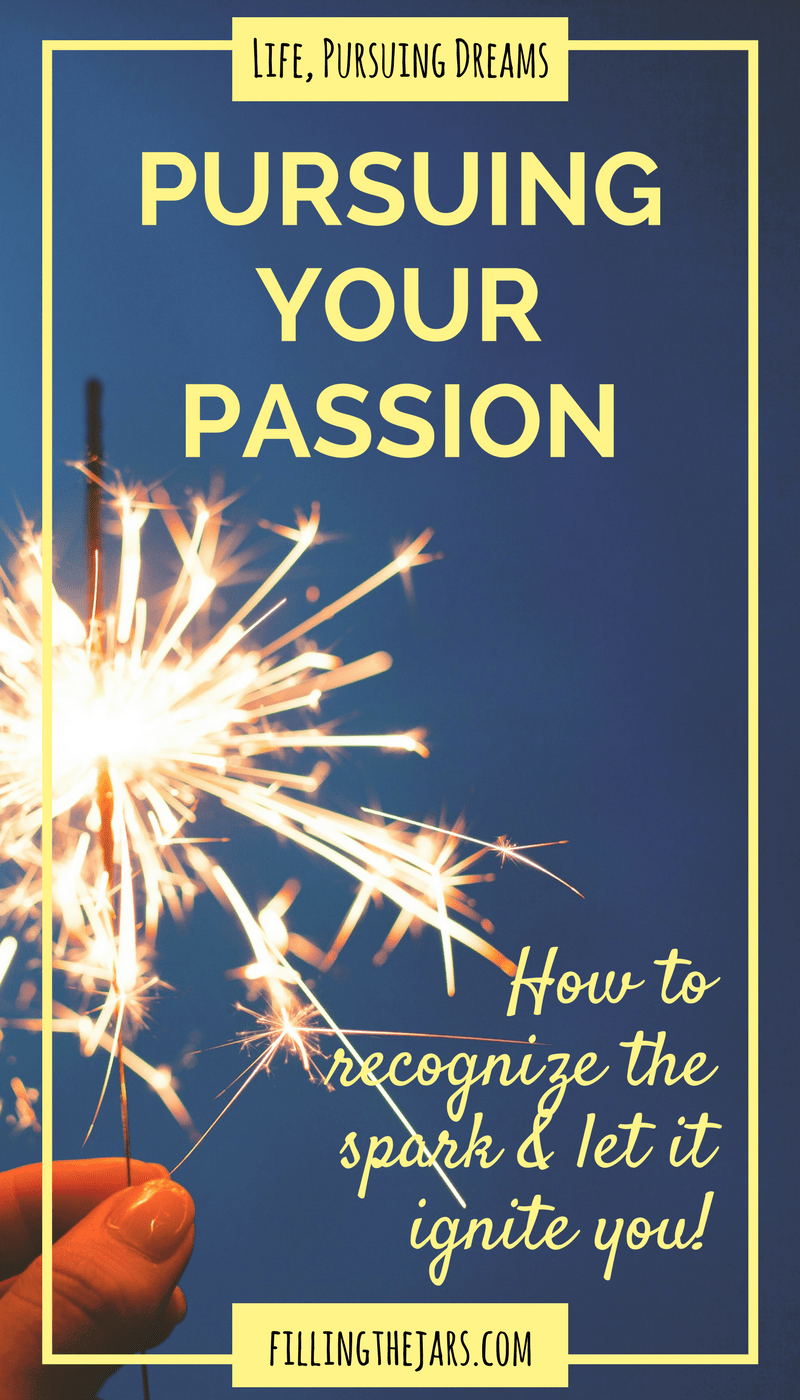 Pursuing Your Passion: Recognize the Spark and Let It Ignite You | Be happy, be excited, and discover what happens when you blast through the wall of self-doubt and begin pursuing your passion... | www.fillingthejars.com