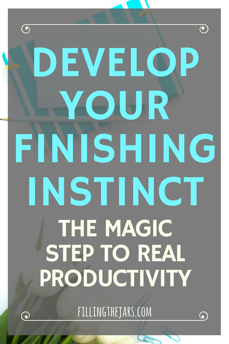 How to develop your finishing instinct for real productivity -- gain the drive and dedication to finish one task after another until a project is complete. This will change your life! | www.fillingthejars.com