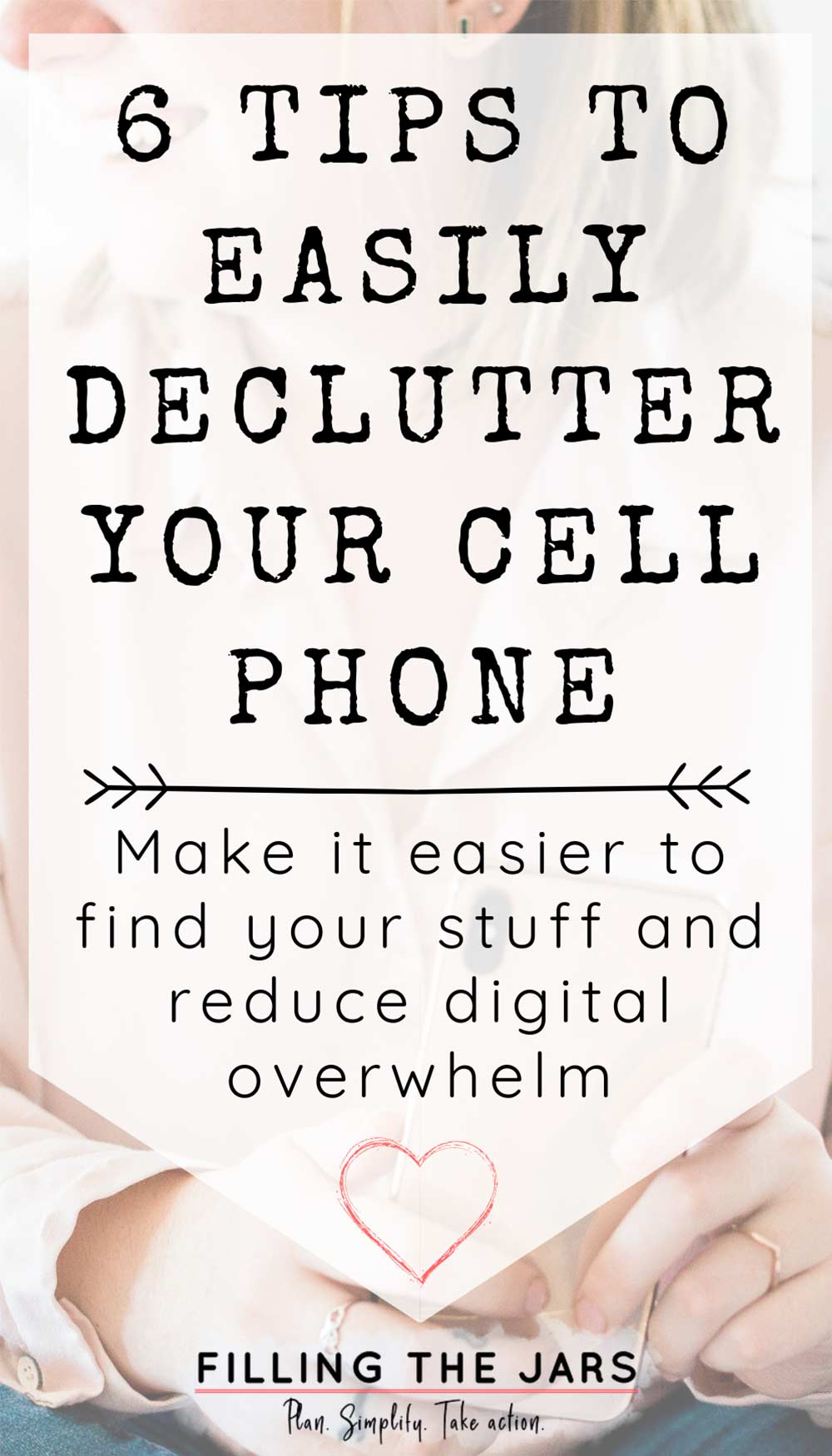 Text 6 tips to easily declutter your cell phone on white background over image of woman in pink shirt holding pink phone.