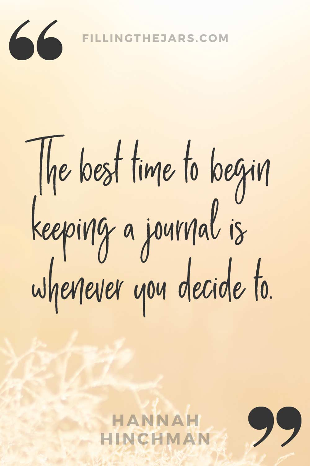 Hannah Hinchman quote 'The best time to begin keeping a journal is whenever you decide to.' on orange tinted background of sunrise on frosted grasses.