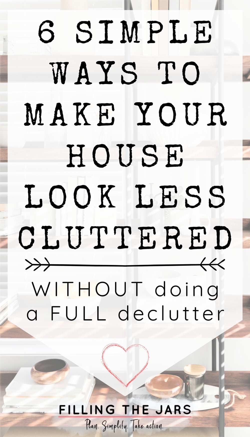 Text how to make your house look less cluttered on white background over image of carefully chosen white and neutral decor items on wood and iron shelves in front of white wall.