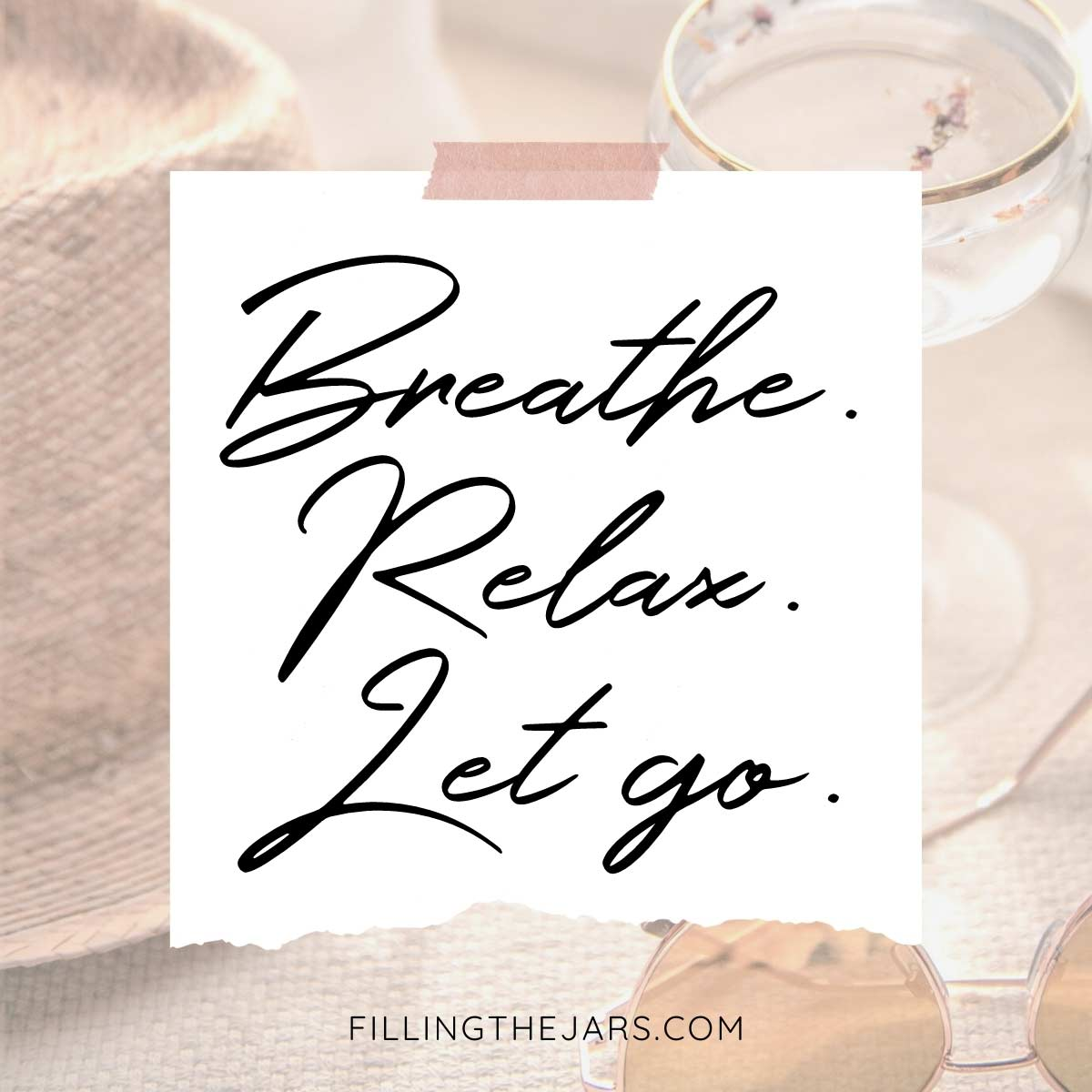 Text breathe relax let go on white background over image of sunglasses, stem glass and straw hat on woven white cloth.
