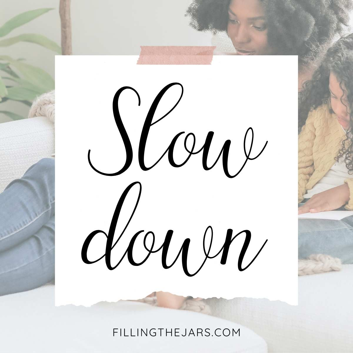 Script text slow down on white background over image of mother and daughter lounging on white couch and writing in journals.