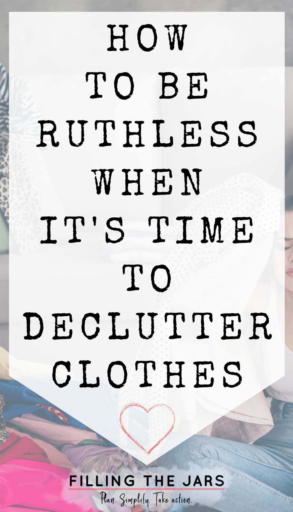 Text how to be ruthless when decluttering clothes on white background over image of woman sitting next to pile of clothing while deciding what to declutter.